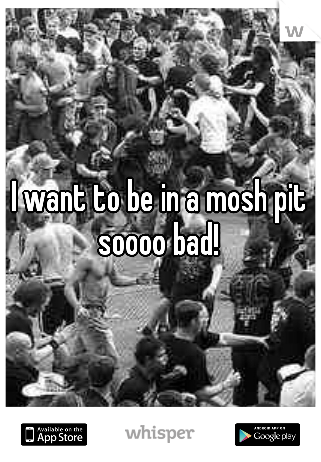 I want to be in a mosh pit soooo bad!