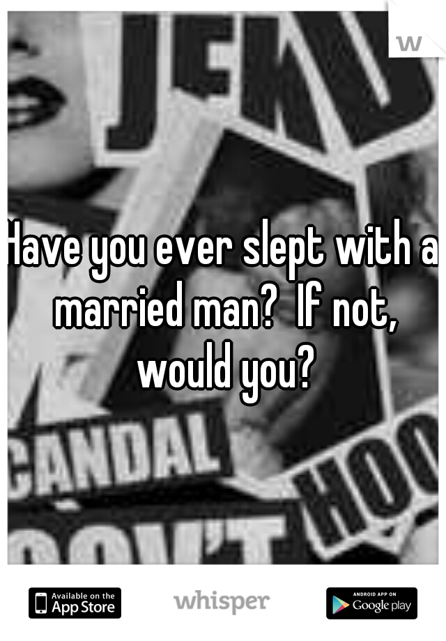 Have you ever slept with a married man?  If not, would you?