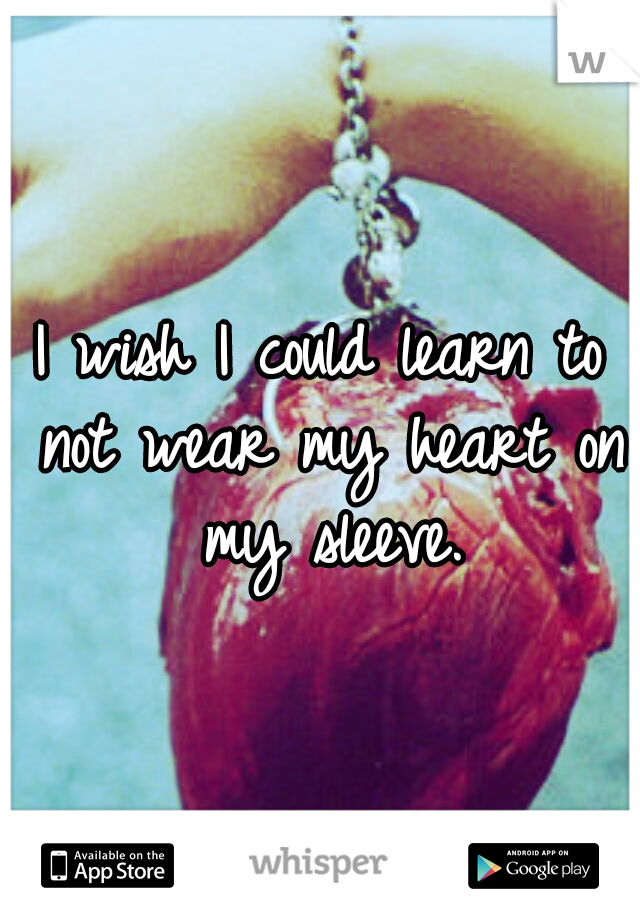 I wish I could learn to not wear my heart on my sleeve.