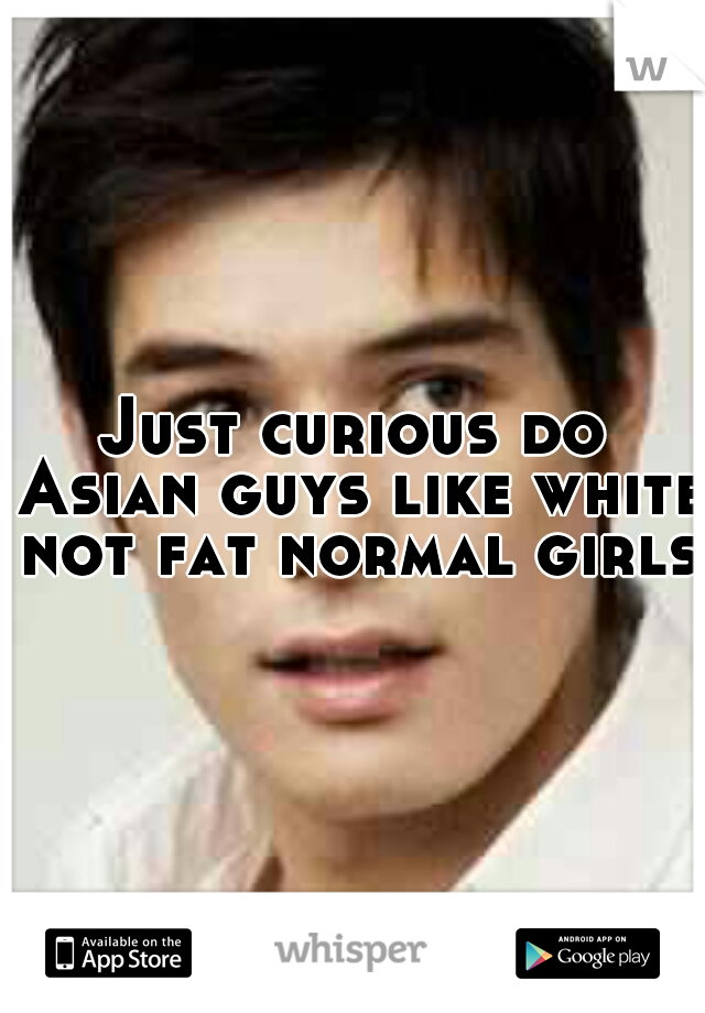 Just curious do Asian guys like white not fat normal girls