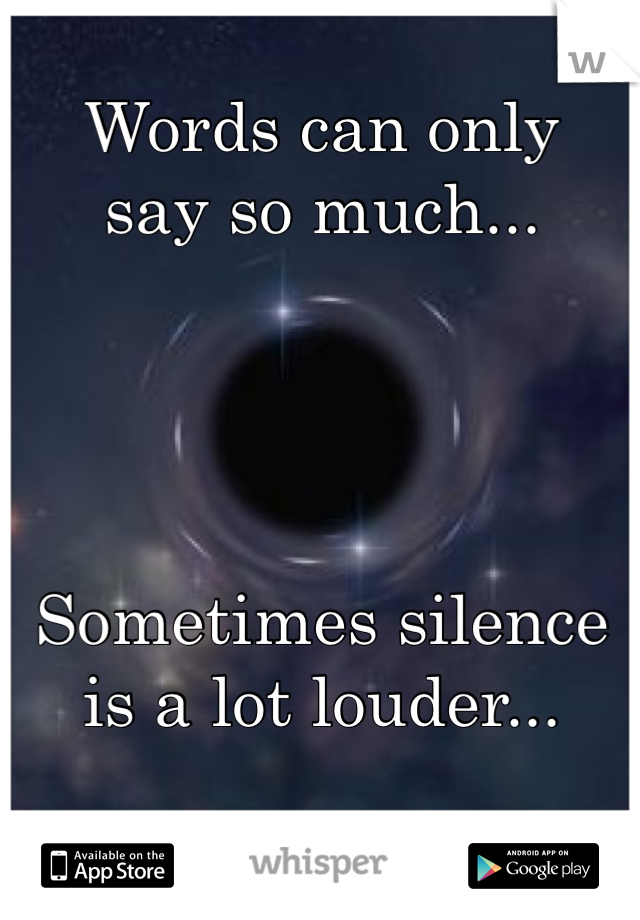Words can only say so much...     Sometimes silence  is a lot louder...