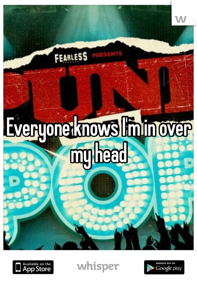 Everyone knows I'm in over my head