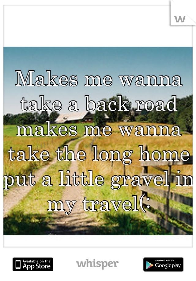 Makes me wanna take a back road makes me wanna take the long home put a little gravel in my travel(: