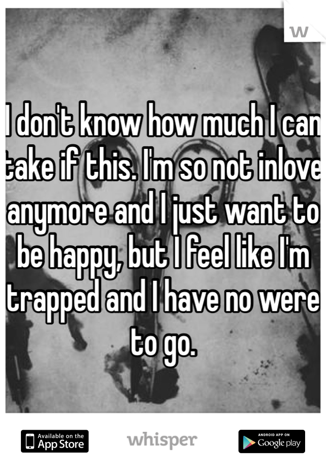 I don't know how much I can take if this. I'm so not inlove anymore and I just want to be happy, but I feel like I'm trapped and I have no were to go.