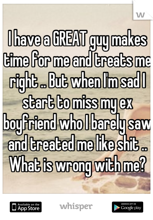 I have a GREAT guy makes time for me and treats me right .. But when I'm sad I start to miss my ex boyfriend who I barely saw and treated me like shit .. What is wrong with me?