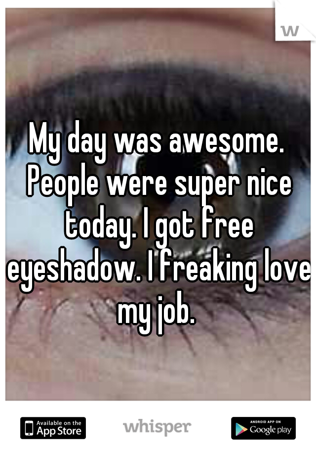 My day was awesome. People were super nice today. I got free eyeshadow. I freaking love my job.