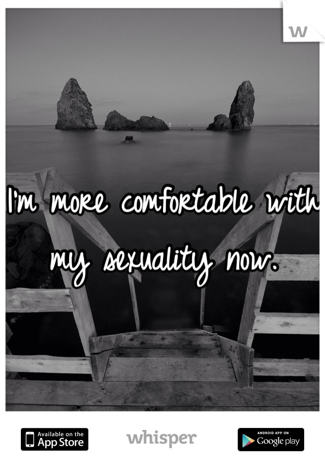 I'm more comfortable with my sexuality now.
