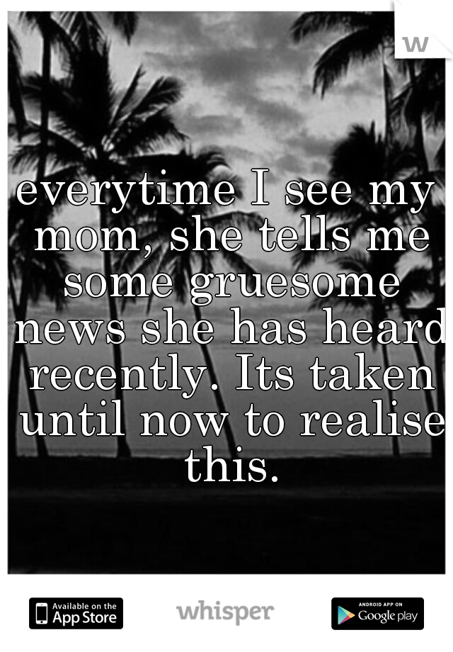 everytime I see my mom, she tells me some gruesome news she has heard recently. Its taken until now to realise this.