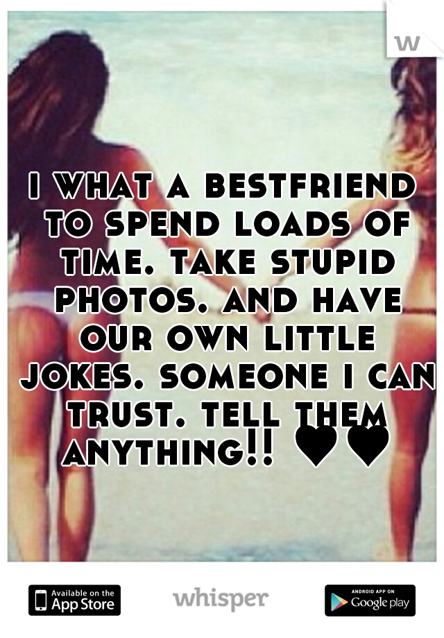 i what a bestfriend to spend loads of time. take stupid photos. and have our own little jokes. someone i can trust. tell them anything!! ♥♥