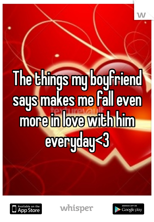 The things my boyfriend says makes me fall even more in love with him everyday<3