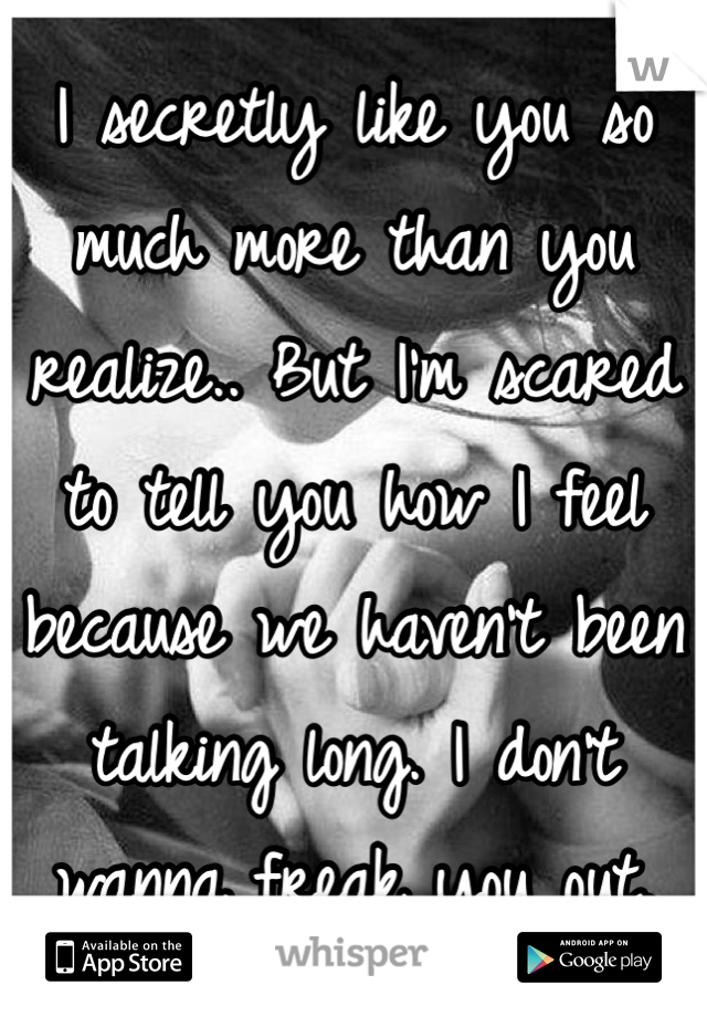 I secretly like you so much more than you realize.. But I'm scared to tell you how I feel because we haven't been talking long. I don't wanna freak you out.