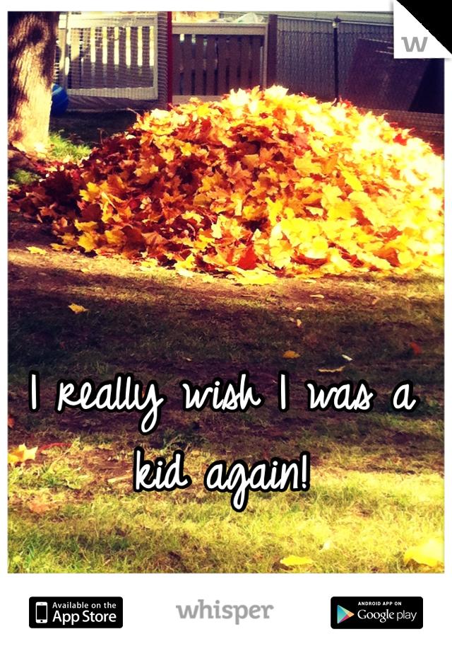 I really wish I was a kid again!