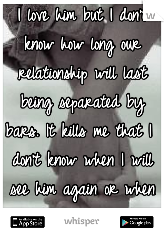 I love him but I don't know how long our relationship will last being separated by bars. It kills me that I don't know when I will see him again or when he will be free.
