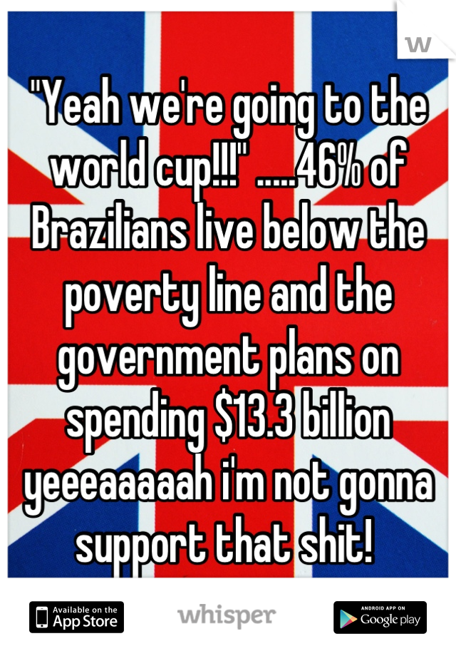 """Yeah we're going to the world cup!!!"" .....46% of Brazilians live below the poverty line and the government plans on spending $13.3 billion yeeeaaaaah i'm not gonna support that shit!"
