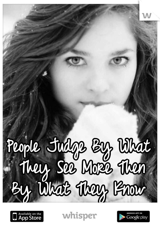 People Judge By What They See More Then By What They Know