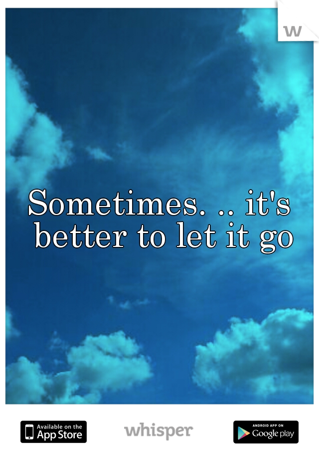 Sometimes. .. it's better to let it go