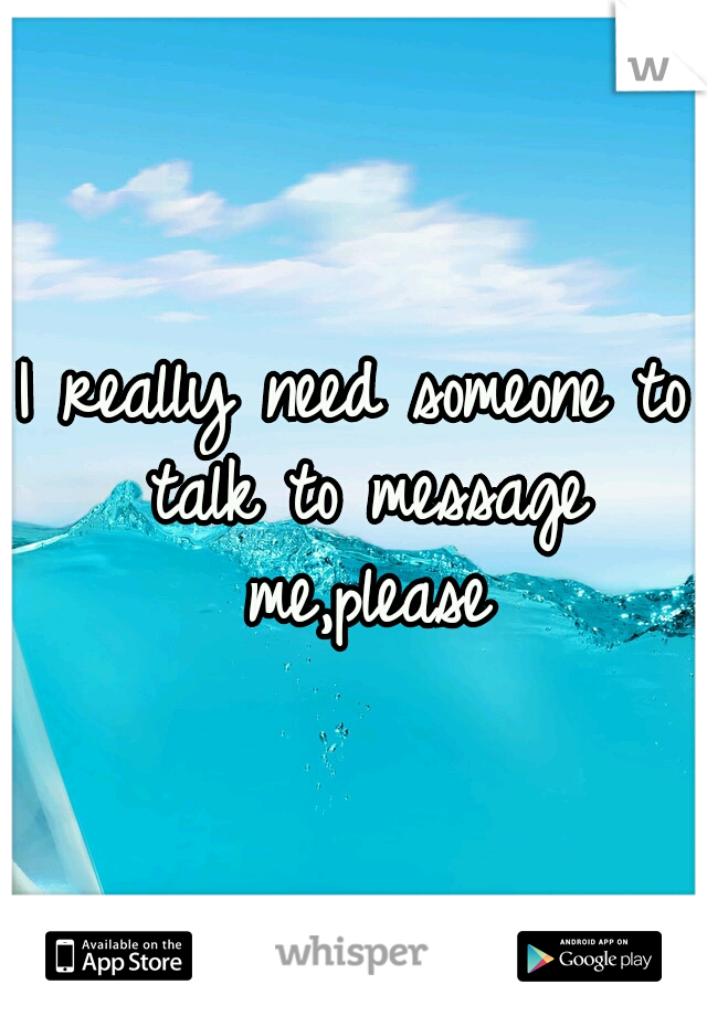I really need someone to talk to message me,please