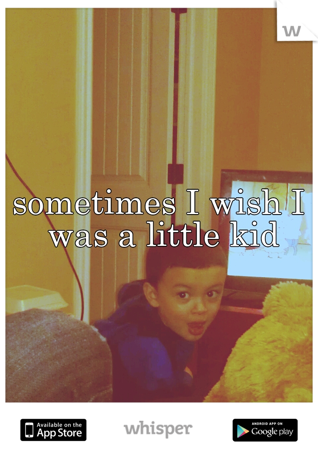 sometimes I wish I was a little kid
