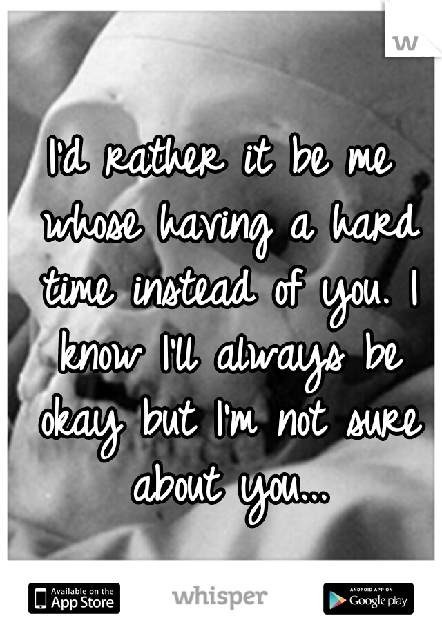 I'd rather it be me whose having a hard time instead of you. I know I'll always be okay but I'm not sure about you...