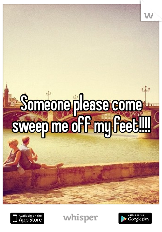 Someone please come sweep me off my feet!!!!