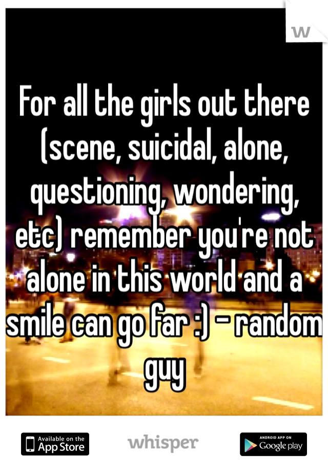 For all the girls out there (scene, suicidal, alone, questioning, wondering, etc) remember you're not alone in this world and a smile can go far :) - random guy
