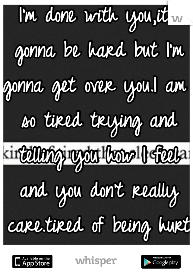 I'm done with you,it's gonna be hard but I'm gonna get over you.I am so tired trying and telling you how I feel and you don't really care.tired of being hurt all the time.