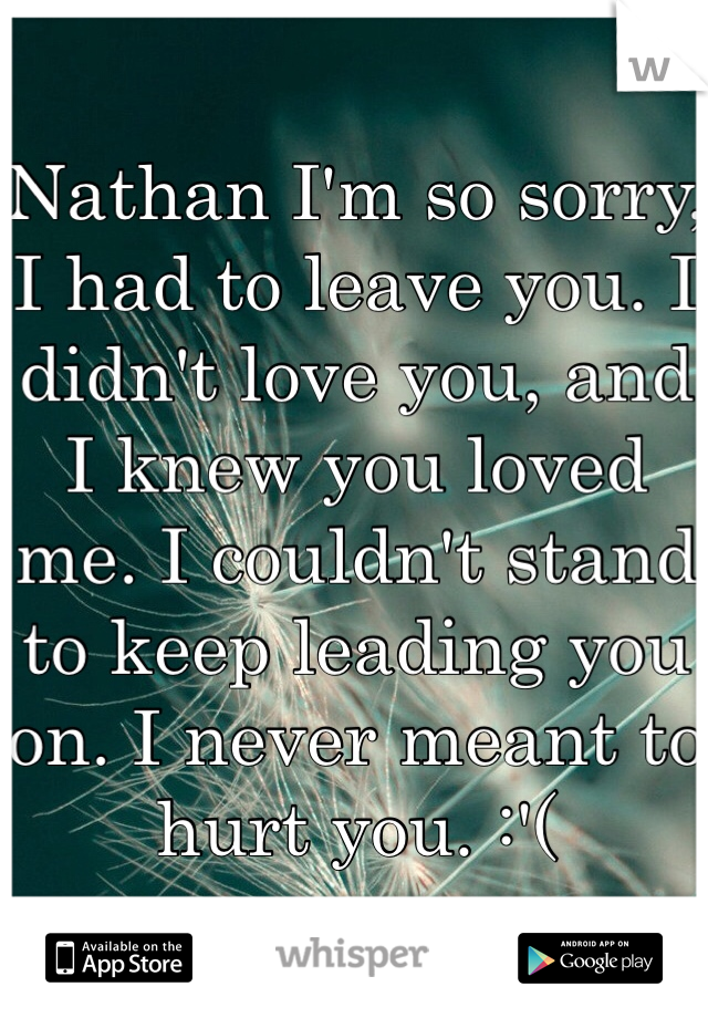 Nathan I'm so sorry, I had to leave you. I didn't love you, and I knew you loved me. I couldn't stand to keep leading you on. I never meant to hurt you. :'(