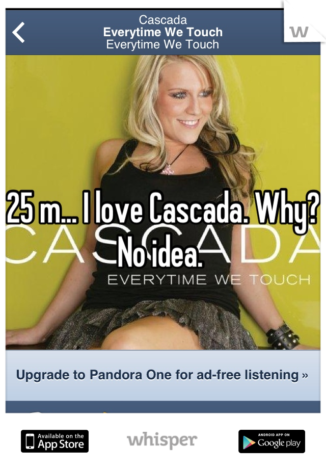 25 m... I love Cascada. Why? No idea.