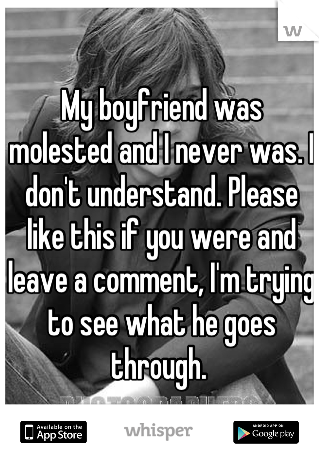 My boyfriend was molested and I never was. I don't understand. Please like this if you were and leave a comment, I'm trying to see what he goes through.