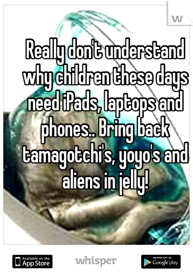 Really don't understand why children these days need iPads, laptops and phones.. Bring back tamagotchi's, yoyo's and aliens in jelly!