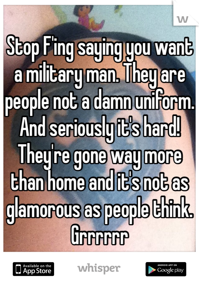 Stop F'ing saying you want a military man. They are people not a damn uniform. And seriously it's hard! They're gone way more than home and it's not as glamorous as people think. Grrrrrr