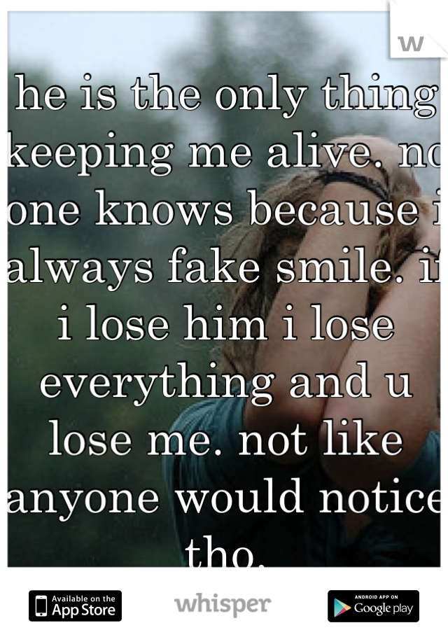 he is the only thing keeping me alive. no one knows because i always fake smile. if i lose him i lose everything and u lose me. not like anyone would notice tho.