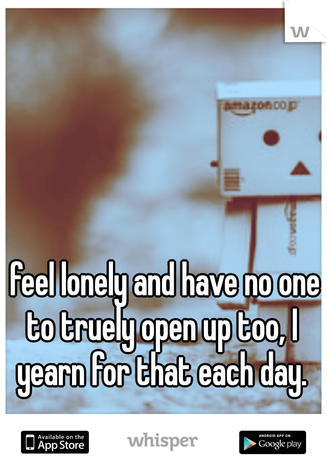 I feel lonely and have no one to truely open up too, I yearn for that each day.