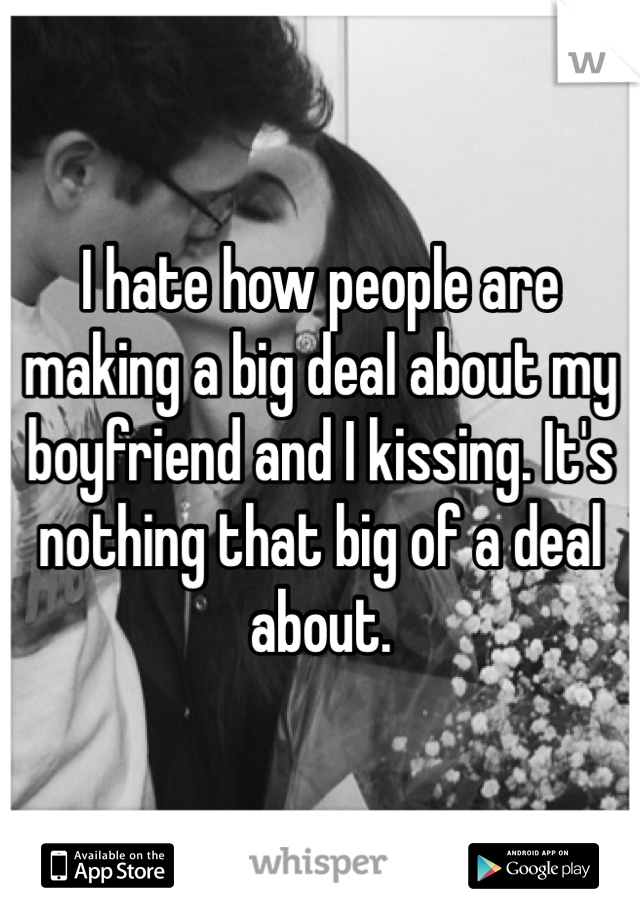 I hate how people are making a big deal about my boyfriend and I kissing. It's nothing that big of a deal about.