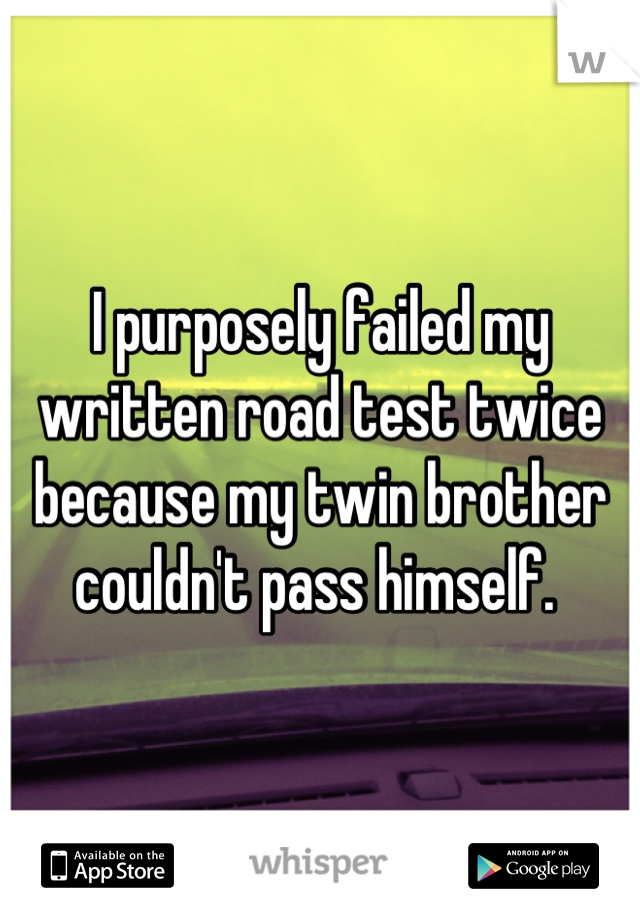 I purposely failed my written road test twice because my twin brother couldn't pass himself.
