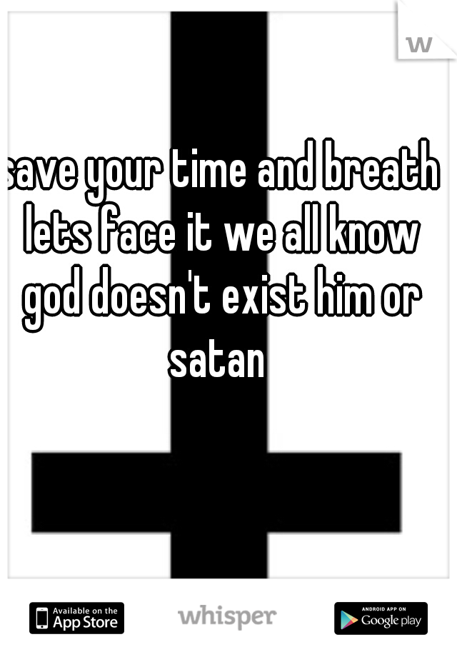 save your time and breath lets face it we all know god doesn't exist him or satan