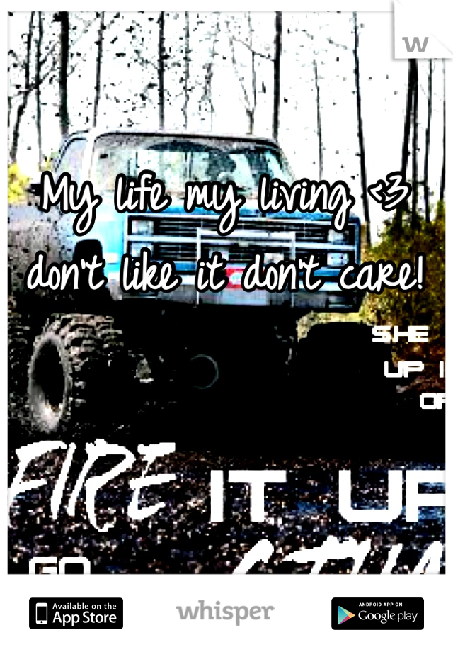 My life my living <3 don't like it don't care!