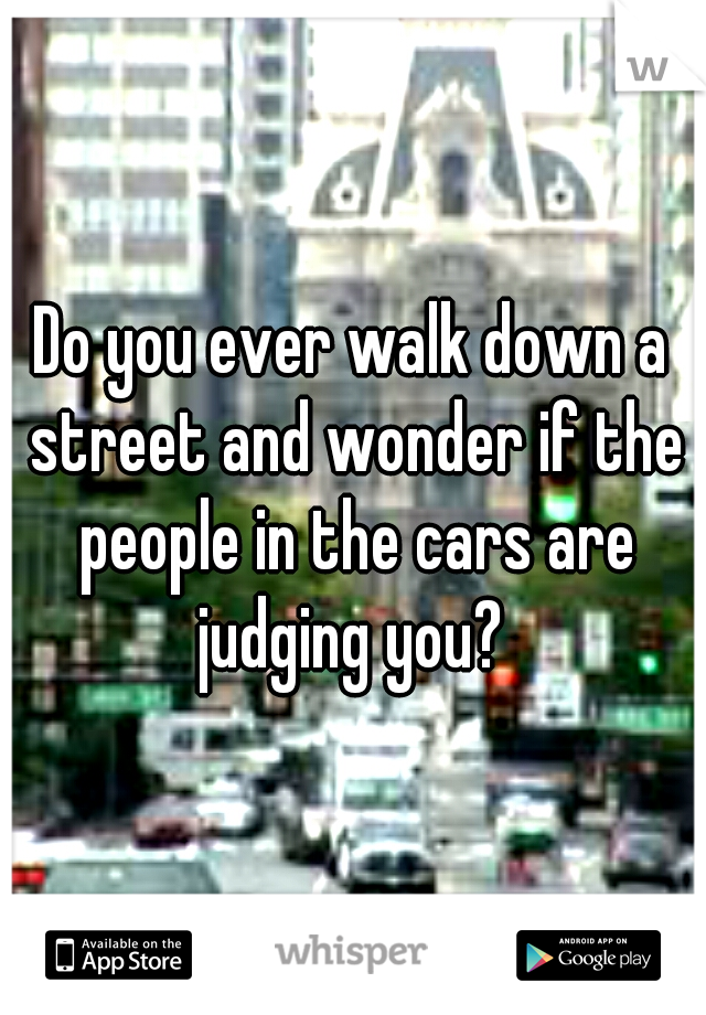 Do you ever walk down a street and wonder if the people in the cars are judging you?