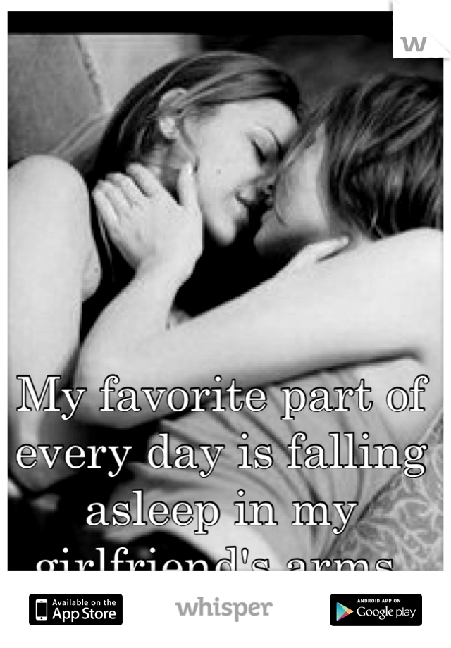 My favorite part of every day is falling asleep in my girlfriend's arms.