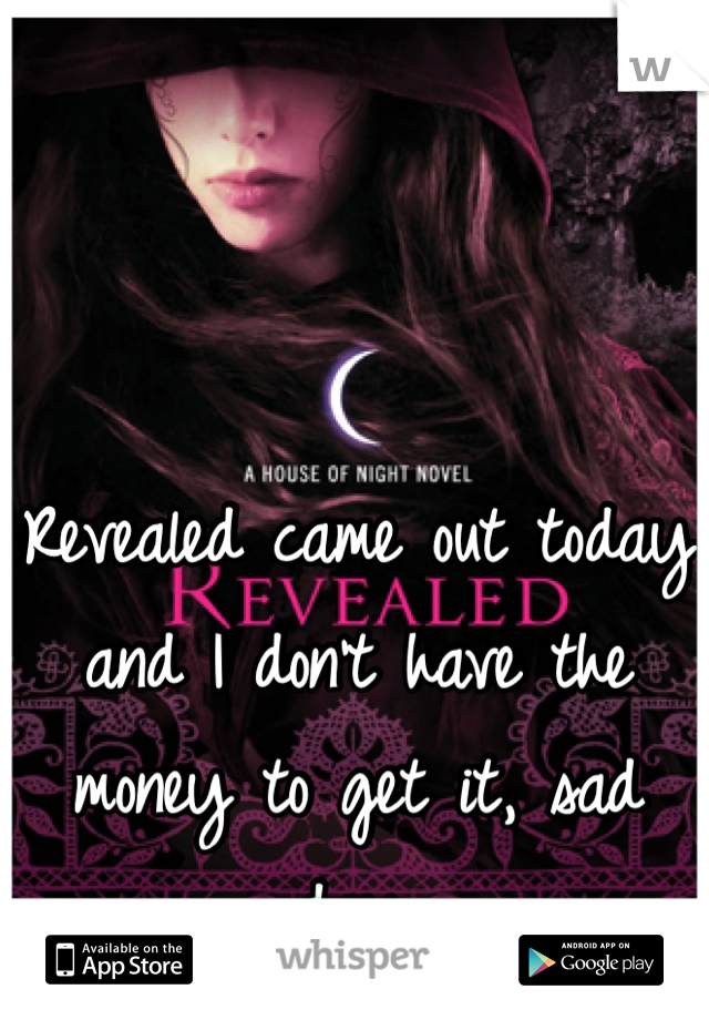 Revealed came out today and I don't have the money to get it, sad day.