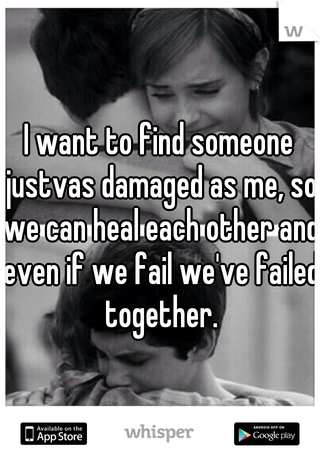 I want to find someone justvas damaged as me, so we can heal each other and even if we fail we've failed together.