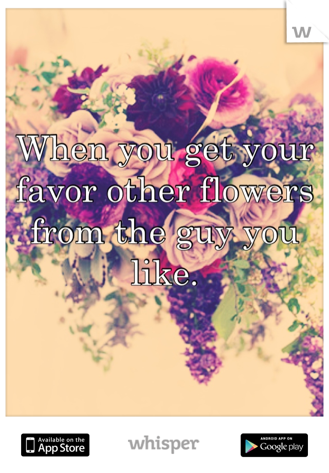 When you get your favor other flowers from the guy you like.