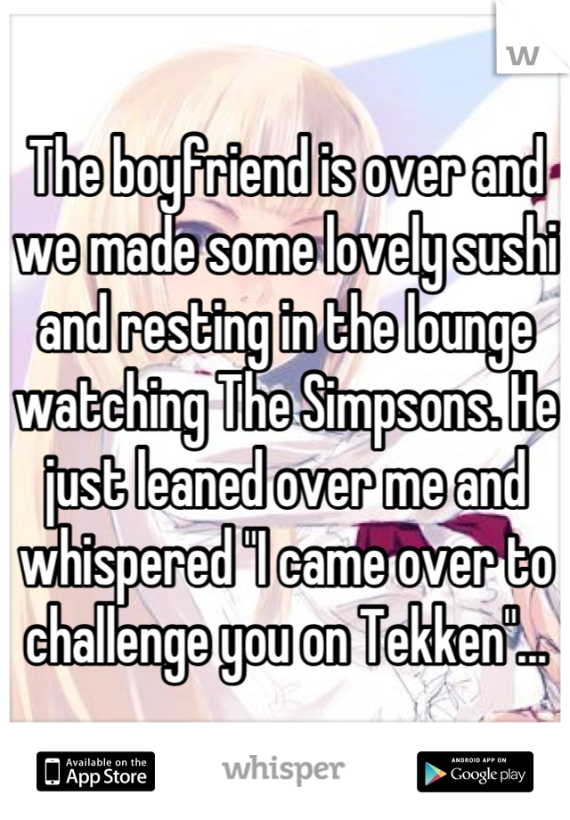 """The boyfriend is over and we made some lovely sushi and resting in the lounge watching The Simpsons. He just leaned over me and whispered """"I came over to challenge you on Tekken""""..."""