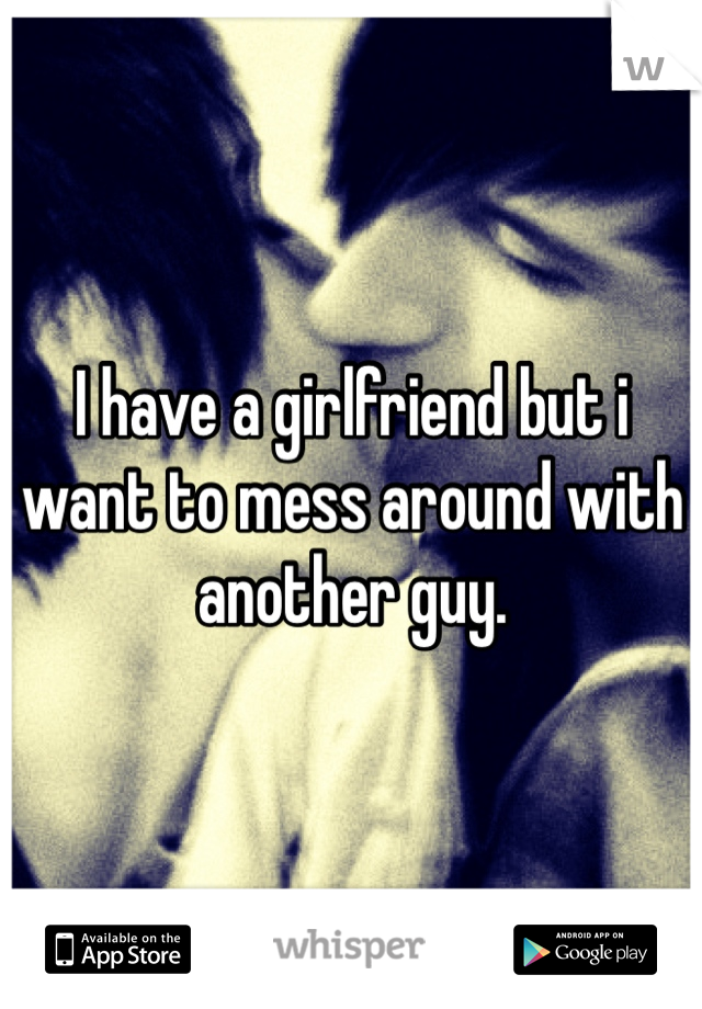 I have a girlfriend but i want to mess around with another guy.