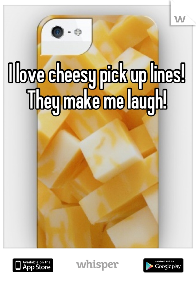 I love cheesy pick up lines! They make me laugh!
