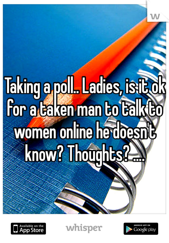 Taking a poll.. Ladies, is it ok for a taken man to talk to women online he doesn't know? Thoughts? ....