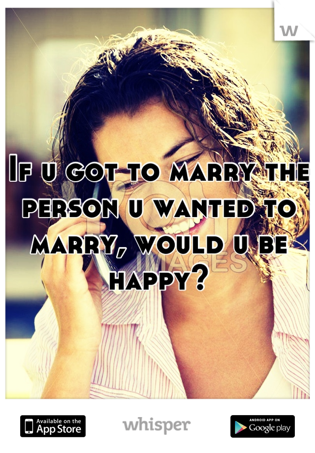 If u got to marry the person u wanted to marry, would u be happy?