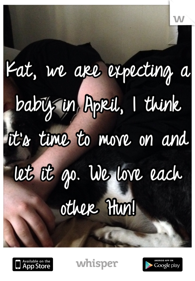 Kat, we are expecting a baby in April, I think it's time to move on and let it go. We love each other Hun!