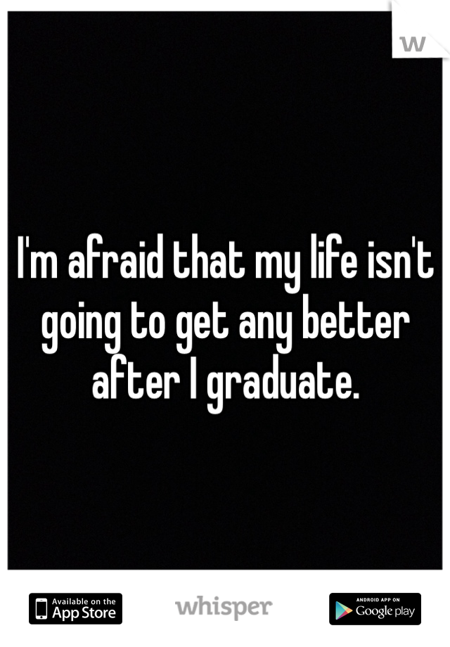 I'm afraid that my life isn't going to get any better after I graduate.
