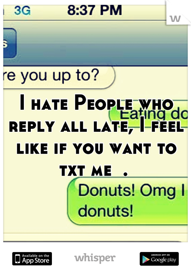 I hate People who reply all late, I feel like if you want to txt me  .